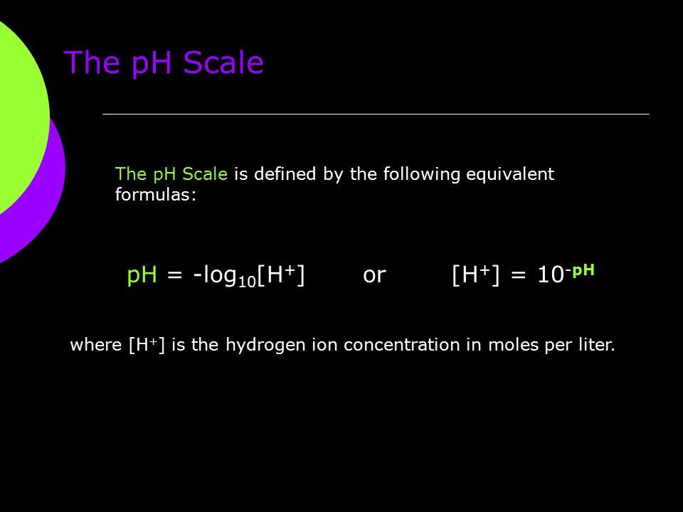 The pH Scale pH = -log10[H+] or [H+] = 10-pH